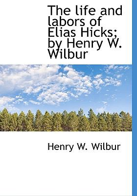 Life and Labors of Elias Hicks; by Henry W Wilbur N/A 9781115290456 Front Cover