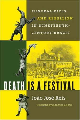 Death Is a Festival Funeral Rites and Rebellion in Nineteenth-Century Brazil  2003 edition cover