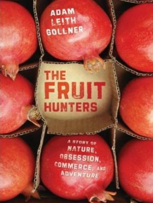 The Fruit Hunters: A Story of Nature, Obsession, Commerce, and Adventure  2008 9781400157457 Front Cover
