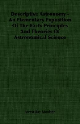 Descriptive Astronomy - an Elementary Exposition of the Facts Principles and Theories of Astronomical Science  N/A 9781406762457 Front Cover