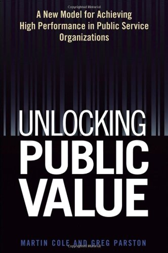 Unlocking Public Value A New Model for Achieving High Performance in Public Service Organizations  2006 edition cover