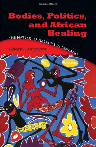 Bodies, Politics, and African Healing The Matter of Maladies in Tanzania  2010 edition cover