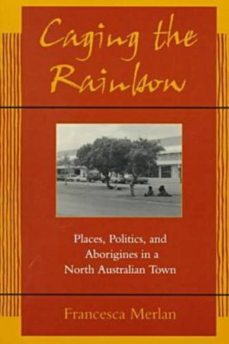 Caging the Rainbow Places, Politics, and Aborigines in a North Australian Town  1998 edition cover