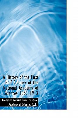 History of the First Half Century of the National Academy of Sciences 1863 1913 N/A 9781115554459 Front Cover