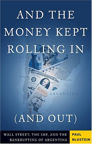 And the Money Kept Rolling In (and Out) Wall Street, the IMF, and the Bankrupting of Argentina  2005 9781586482459 Front Cover