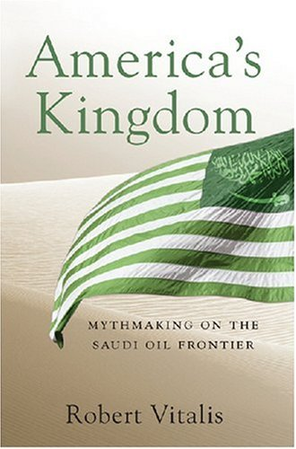 America's Kingdom Mythmaking on the Saudi Oil Frontier  2007 edition cover