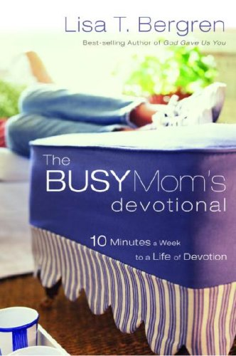 Busy Mom's Devotional Ten Minutes a Week to a Life of Devotion  2007 9781400072460 Front Cover