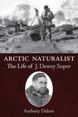 Arctic Naturalist The Life of J. Dewey Soper  2010 9781554887460 Front Cover