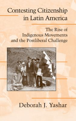 Contesting Citizenship in Latin America The Rise of Indigenous Movements and the Postliberal Challenge  2005 9780521827461 Front Cover