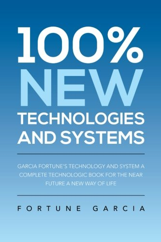 100% New Technologies and Systems: Garcia Fortune's Technology and System a Complete Technologic Book for the Near Future a New Way of Life  2013 9781483670461 Front Cover