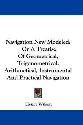 Navigation New Modeled : Or A Treatise of Geometrical, Trigonometrical, Arithmetical, Instrumental and Practical Navigation N/A 9780548324462 Front Cover