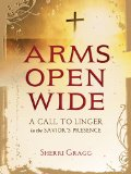 Arms Open Wide A Call to Linger in the Savior's Presence  2014 9781400323463 Front Cover