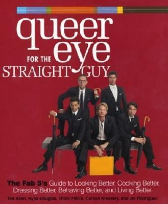 Queer Eye for the Straight Guy The Fab 5's Guide to Looking Better, Cooking Better, Dressing Better, Behaving Better, and Living Better  2004 9781400054466 Front Cover