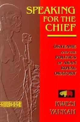 Speaking for the Chief Okyeame and the Politics of Akan Royal Oratory N/A 9780253209467 Front Cover