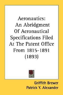 Aeronautics : An Abridgment of Aeronautical Specifications Filed at the Patent Office From 1815-1891 (1893) N/A 9780548674468 Front Cover
