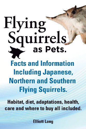 Flying Squirrels as Pets. Facts and Information. Including Japanese, Northern and Southern Flying Squirrels. Habitat, Diet, Adaptations, Health, Care and Where to Buy All Included.  0 edition cover