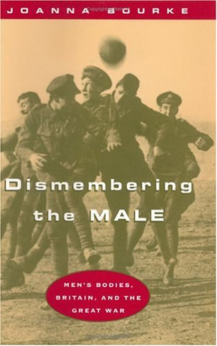 Dismembering the Male Men's Bodies, Britain, and the Great War N/A edition cover
