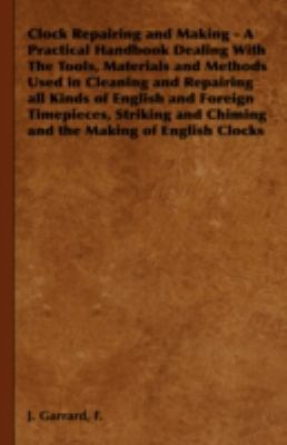 Clock Repairing and Making - a Practical Handbook Dealing with the Tools, Materials and Methods Used in Cleaning and Repairing All Kinds of English   2008 edition cover