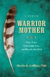 Warrior Mother A Memoir of Fierce Love, Unbearable Loss, and Rituals That Heal  2013 9781938314469 Front Cover