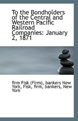 To the Bondholders of the Central and Western Pacific Railroad Companies : January 2 1871 N/A 9781113504470 Front Cover