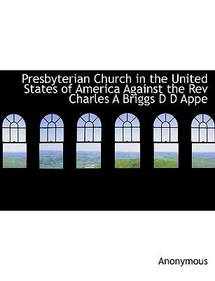 Presbyterian Church in the United States of America Against the Rev Charles a Briggs D D Appe  N/A 9781115092470 Front Cover
