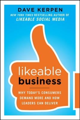 Likeable Business Why Today's Consumers Demand More and How Leaders Can Deliver  2013 edition cover