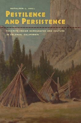 Pestilence and Persistence Yosemite Indian Demography and Culture in Colonial California  2010 9780520258471 Front Cover