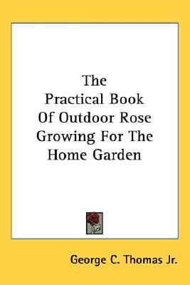 Practical Book of Outdoor Rose Growing for the Home Garden N/A 9780548474471 Front Cover