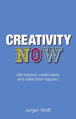 Creativity Now Get Inspired, Create Ideas and Make Them Happen! 2nd 2012 edition cover