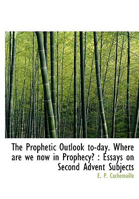 Prophetic Outlook to-Day Where Are We Now in Prophecy? : Essays on Second Advent Subjects N/A 9781115372473 Front Cover