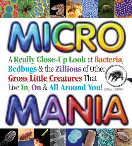 Micro Mania A Really Close-Up Look at Bacteria, Bedbugs, and the Zillions of Other Gross Little Creatures That Live In, On, and All Around You! N/A 9781936140473 Front Cover