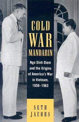 Cold War Mandarin Ngo Dinh Diem and the Origins of America's War in Vietnam, 1950-1963  2006 9780742544475 Front Cover
