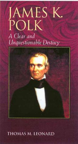 James K. Polk A Clear and Unquestionable Destiny  2001 9780842026475 Front Cover