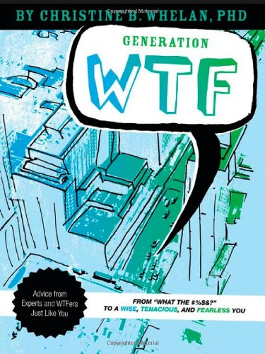Generation WTF What the #$%&! to a Wise, Tenancious, and Fearless You - Advice on How to Get There from Experts and WTFers Just Like You  2010 edition cover