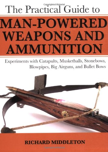 Practical Guide to Man-Powered Weapons and Ammunition Experiments with Catapults, Musketballs, Stonebows, Blowpipes, Big Airguns, and Bullet Bows  2007 9781602391475 Front Cover