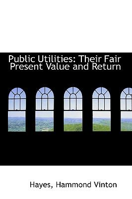 Public Utilities : Their Fair Present Value and Return N/A 9781113490476 Front Cover