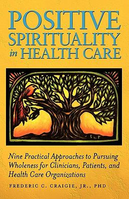 Positive Spirituality in Health Care Nine Practical Approaches to Pursuing Wholeness for Clinicians, Patients, and Health Care Organizations  2010 edition cover