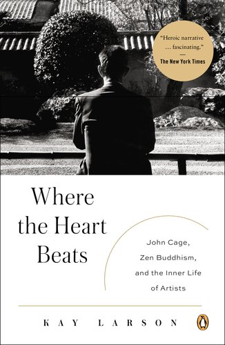Where the Heart Beats John Cage, Zen Buddhism, and the Inner Life of Artists  2013 edition cover