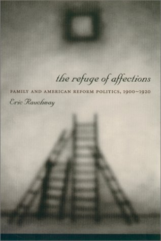 Refuge of Affections Family and American Reform Politics, 1900--1920  2001 9780231121477 Front Cover