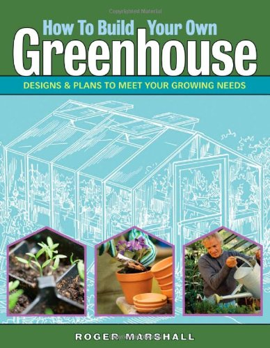 How to Build Your Own Greenhouse Designs and Plans to Meet Your Growing Needs  2007 edition cover