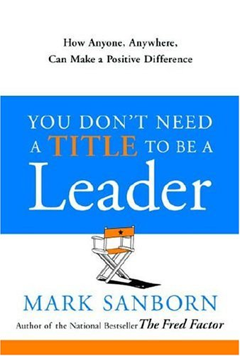 You Don't Need a Title to Be a Leader How Anyone, Anywhere, Can Make a Positive Difference  2006 edition cover