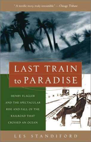 Last Train to Paradise Henry Flagler and the Spectacular Rise and Fall of the Railroad That Crossed an Ocean N/A 9781400049479 Front Cover