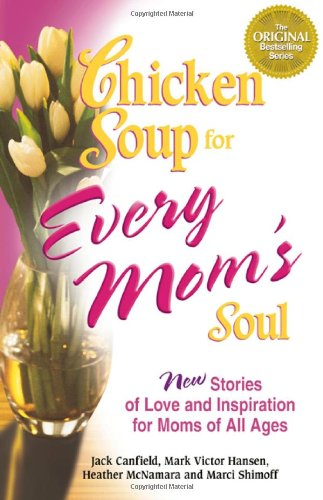 Chicken Soup for Every Mom's Soul 101 New Stories of Love and Inspiration for Moms of All Ages  2005 9780757302480 Front Cover