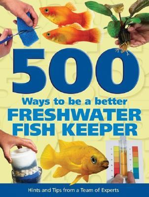 500 Ways to Be a Better Freshwater Fishkeeper Hints and Tips from a Team of Experts  2005 9781554070480 Front Cover