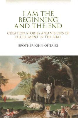 I Am the Beginning and the End : Creation Stories and Visions of Fulfillment in the Bible  2007 edition cover