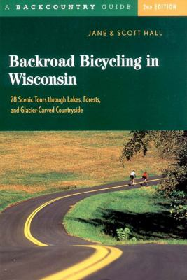 Backroad Bicycling in Wisconsin 28 Scenic Tours Through Lakes, Forests, and Glacier-Carved Countryside 2nd 2003 9780881505481 Front Cover