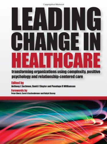 Leading Change in Healthcare Transforming Organizations Using Complexity, Positive Psychology and Relationship-Centered Care  2011 edition cover