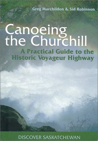 Canoeing the Churchill A Practical Guide to the Historic Voyageur Highway  2002 9780889771482 Front Cover