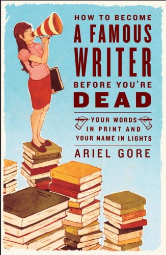 How to Become a Famous Writer Before You're Dead Your Words in Print and Your Name in Lights  2007 edition cover