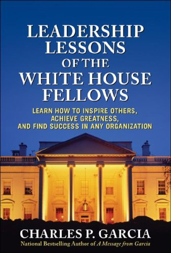 Leadership Lessons of the White House Fellows Learn How to Inspire Others, Achieve Greatness and Find Success in Any Organization  2009 edition cover